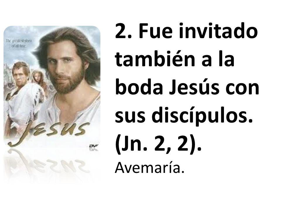 2. Fue invitado también a la boda Jesús con sus discípulos. (Jn. 2, 2). Avemaría.