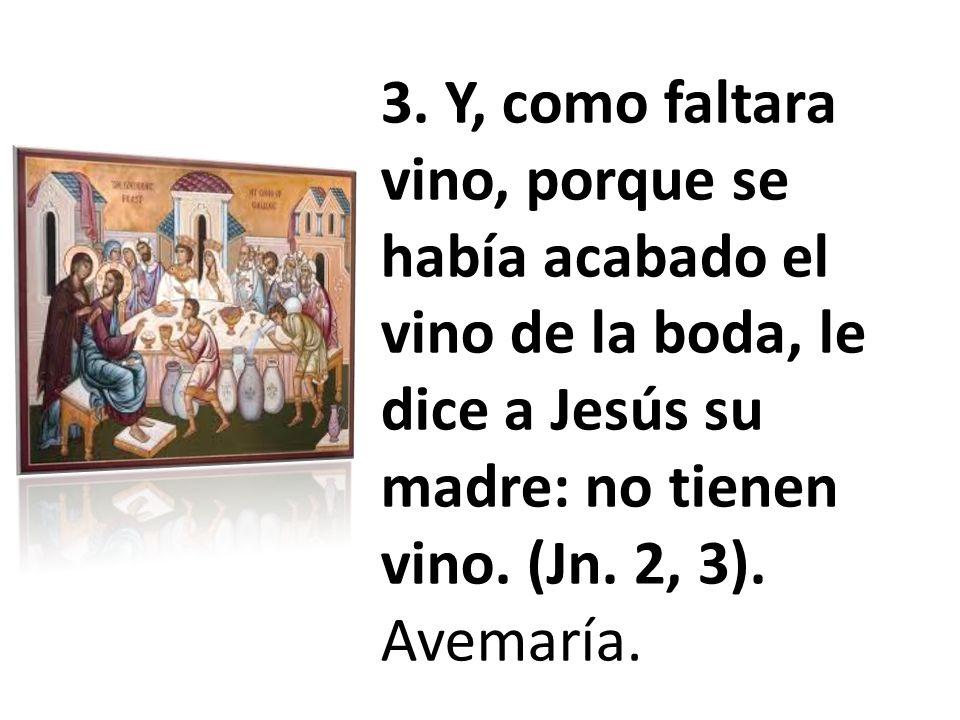 3. Y, como faltara vino, porque se había acabado el vino de la boda, le dice a Jesús su madre: no tienen vino. (Jn. 2, 3). Avemaría.