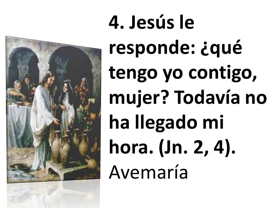 4. Jesús le responde: ¿qué tengo yo contigo, mujer? Todavía no ha llegado mi hora. (Jn. 2, 4). Avemaría