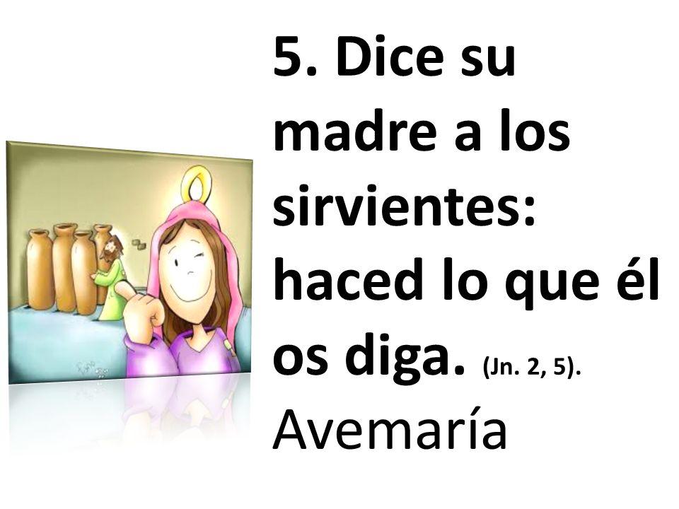 5. Dice su madre a los sirvientes: haced lo que él os diga. (Jn. 2, 5). Avemaría