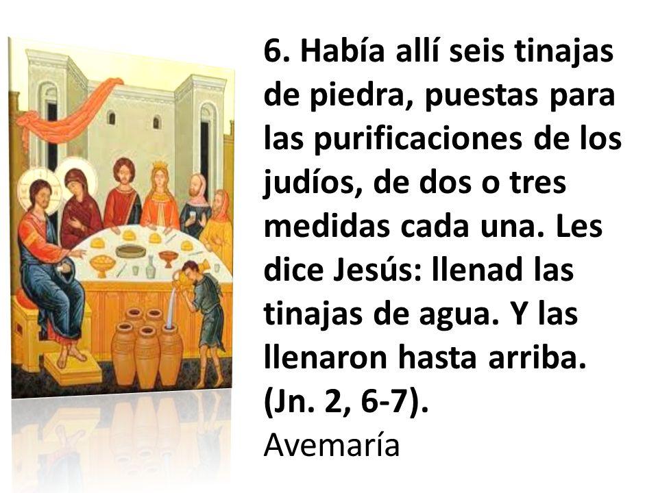 6. Había allí seis tinajas de piedra, puestas para las purificaciones de los judíos, de dos o tres medidas cada una. Les dice Jesús: llenad las tinaja