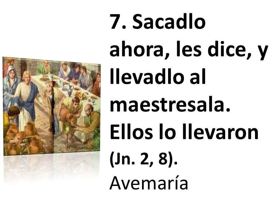 7. Sacadlo ahora, les dice, y llevadlo al maestresala. Ellos lo llevaron (Jn. 2, 8). Avemaría