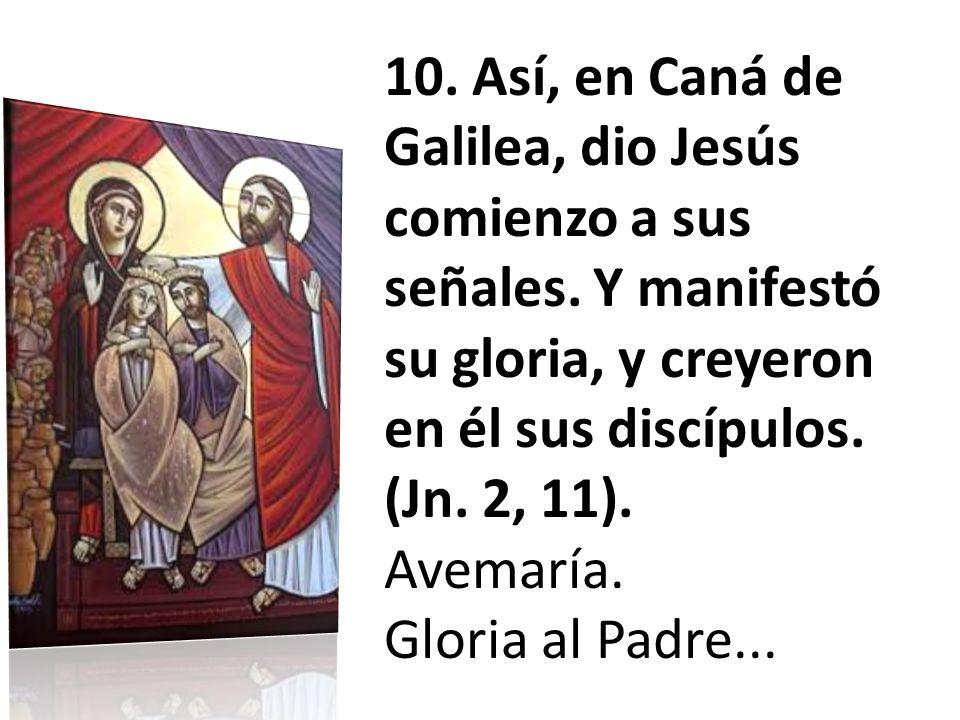 10. Así, en Caná de Galilea, dio Jesús comienzo a sus señales. Y manifestó su gloria, y creyeron en él sus discípulos. (Jn. 2, 11). Avemaría. Gloria a