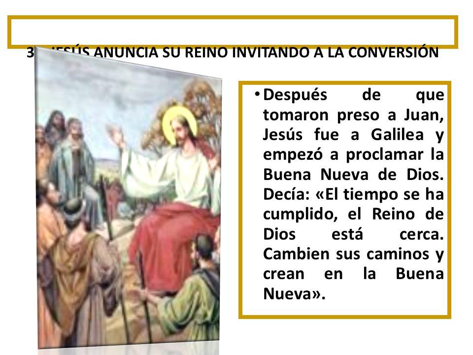 3º. JESÚS ANUNCIA SU REINO INVITANDO A LA CONVERSIÓN Después de que tomaron preso a Juan, Jesús fue a Galilea y empezó a proclamar la Buena Nueva de D