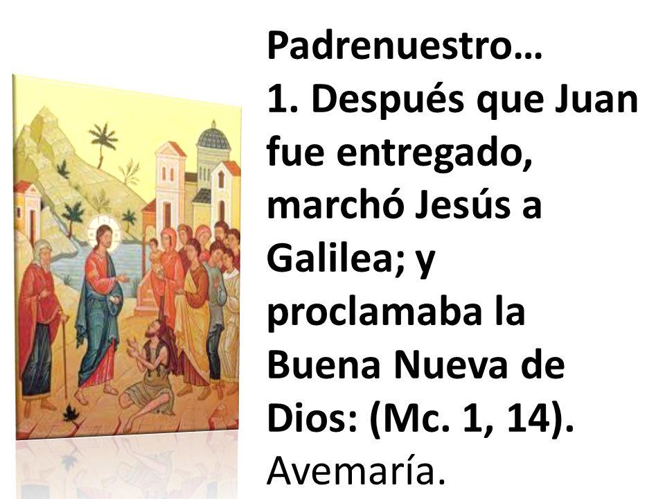 Padrenuestro… 1. Después que Juan fue entregado, marchó Jesús a Galilea; y proclamaba la Buena Nueva de Dios: (Mc. 1, 14). Avemaría.