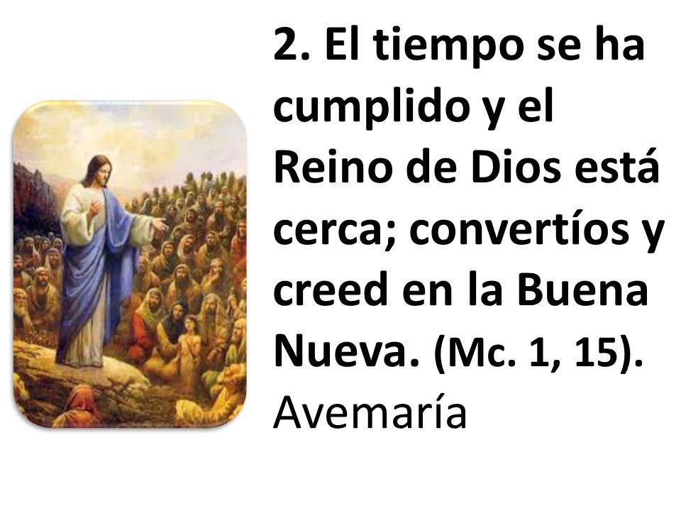 2. El tiempo se ha cumplido y el Reino de Dios está cerca; convertíos y creed en la Buena Nueva. (Mc. 1, 15). Avemaría