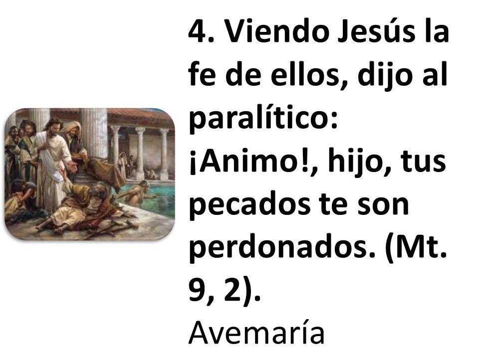 4. Viendo Jesús la fe de ellos, dijo al paralítico: ¡Animo!, hijo, tus pecados te son perdonados. (Mt. 9, 2). Avemaría