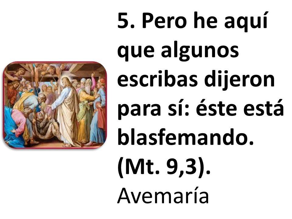 5. Pero he aquí que algunos escribas dijeron para sí: éste está blasfemando. (Mt. 9,3). Avemaría