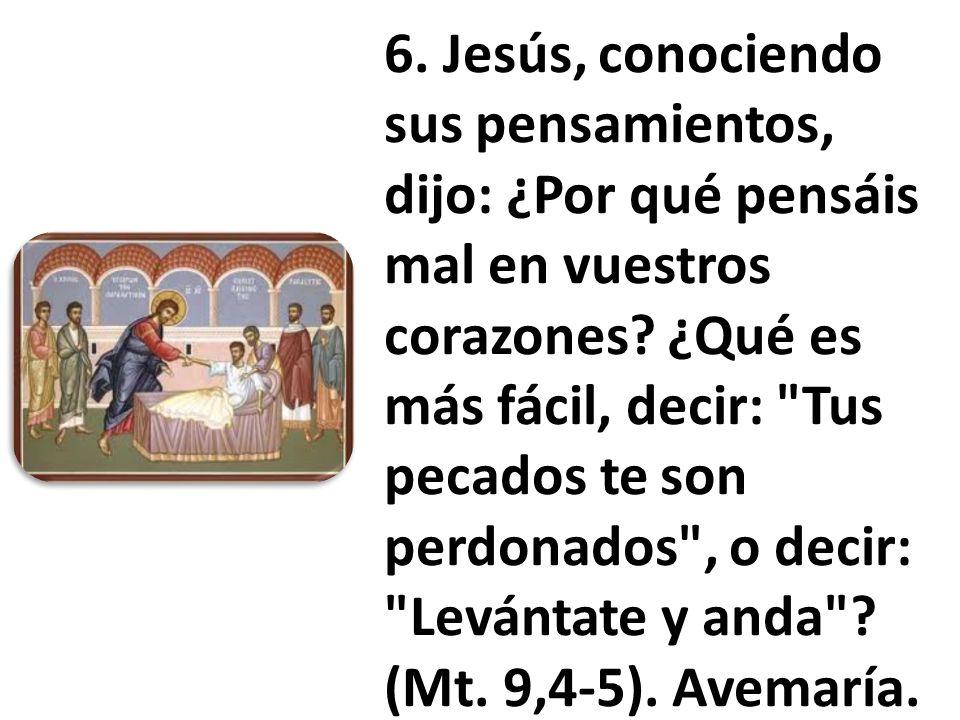 6. Jesús, conociendo sus pensamientos, dijo: ¿Por qué pensáis mal en vuestros corazones? ¿Qué es más fácil, decir: