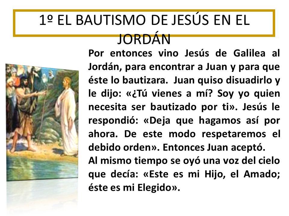 1º EL BAUTISMO DE JESÚS EN EL JORDÁN Por entonces vino Jesús de Galilea al Jordán, para encontrar a Juan y para que éste lo bautizara. Juan quiso disu