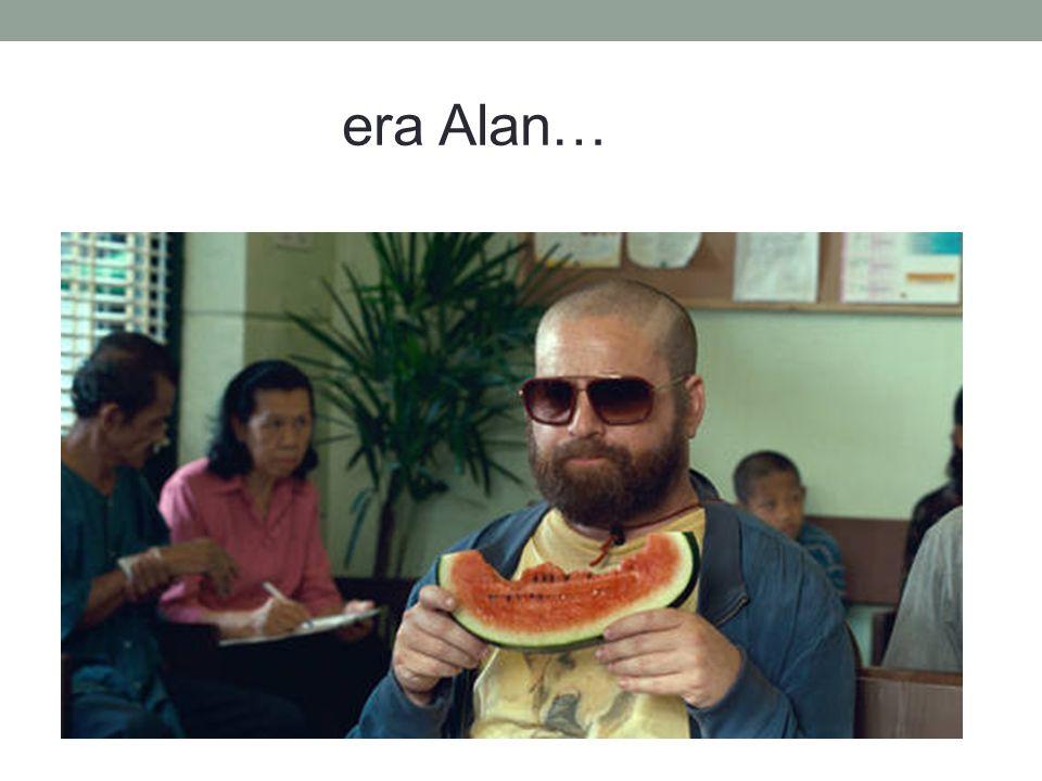 era Alan…