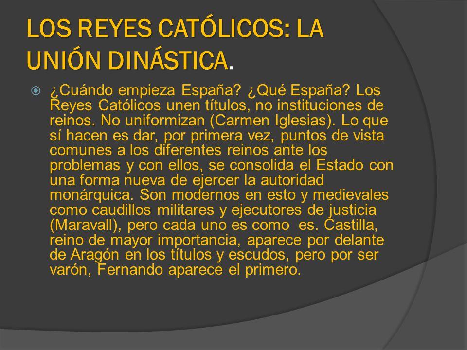 LOS REYES CATÓLICOS: LA UNIÓN DINÁSTICA LOS REYES CATÓLICOS: LA UNIÓN DINÁSTICA. ¿Cuándo empieza España? ¿Qué España? Los Reyes Católicos unen títulos