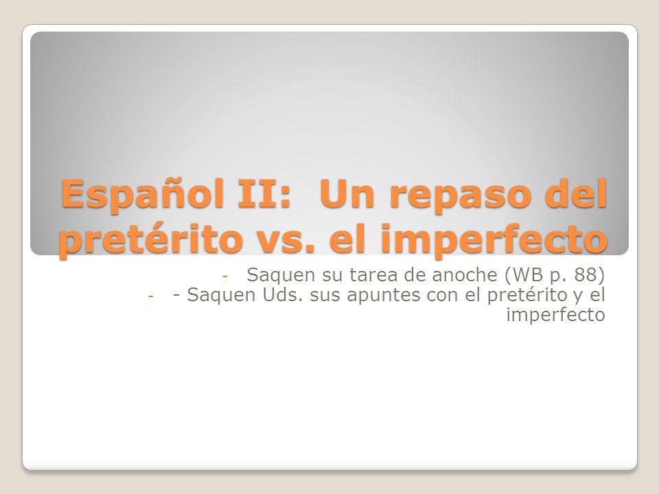Español II: Un repaso del pretérito vs. el imperfecto - Saquen su tarea de anoche (WB p. 88) - - Saquen Uds. sus apuntes con el pretérito y el imperfe