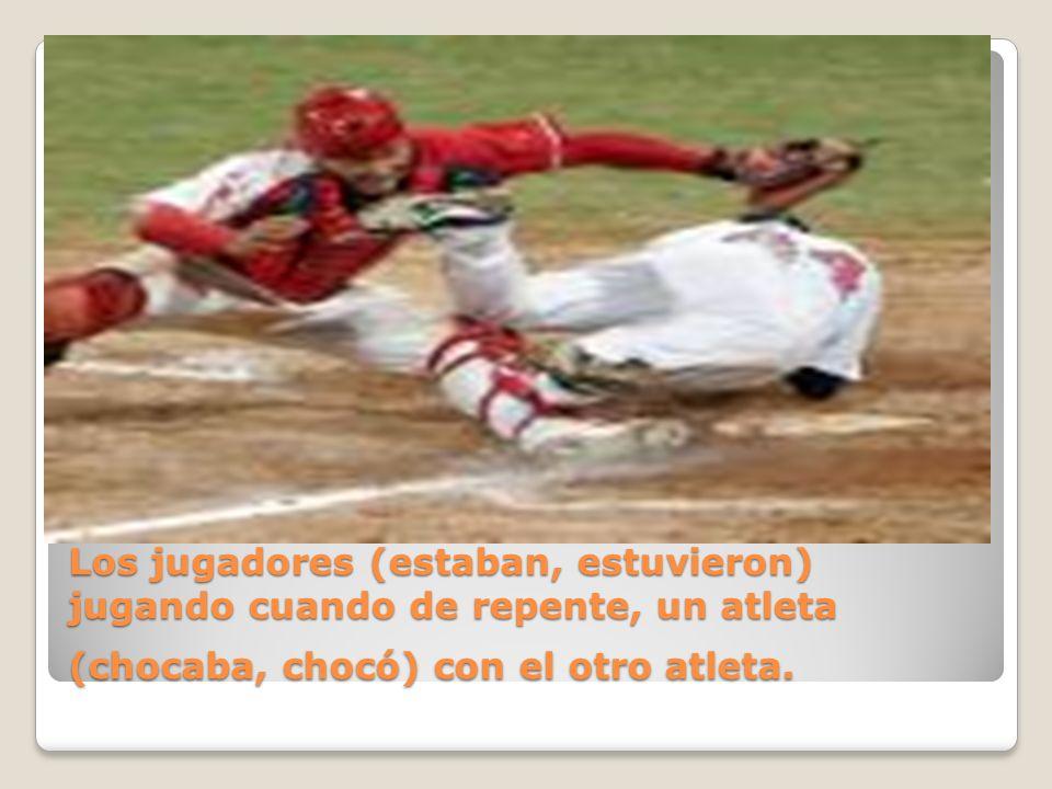Los jugadores (estaban, estuvieron) jugando cuando de repente, un atleta (chocaba, chocó) con el otro atleta.