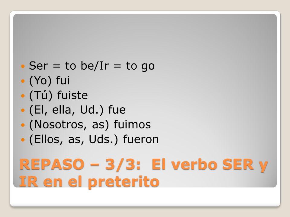 REPASO – 3/3: El verbo SER y IR en el preterito Ser = to be/Ir = to go (Yo) fui (Tú) fuiste (El, ella, Ud.) fue (Nosotros, as) fuimos (Ellos, as, Uds.