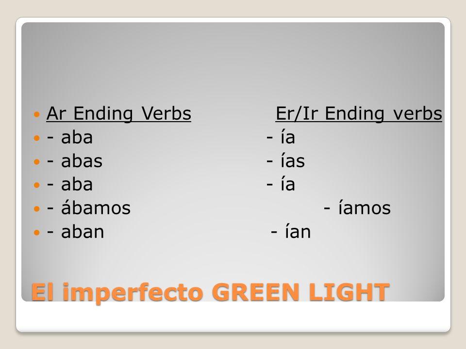 El imperfecto GREEN LIGHT Ar Ending Verbs Er/Ir Ending verbs - aba- ía - abas- ías - aba- ía - ábamos - íamos - aban - ían
