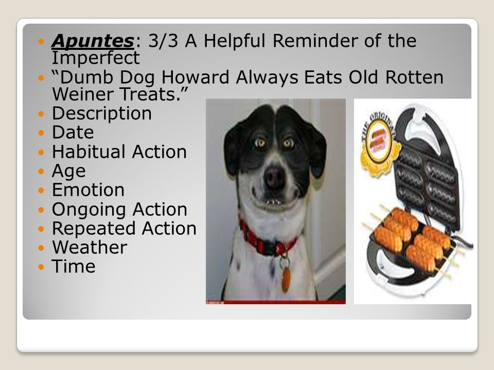 Apuntes: 3/3 A Helpful Reminder of the Imperfect Dumb Dog Howard Always Eats Old Rotten Weiner Treats. Description Date Habitual Action Age Emotion On