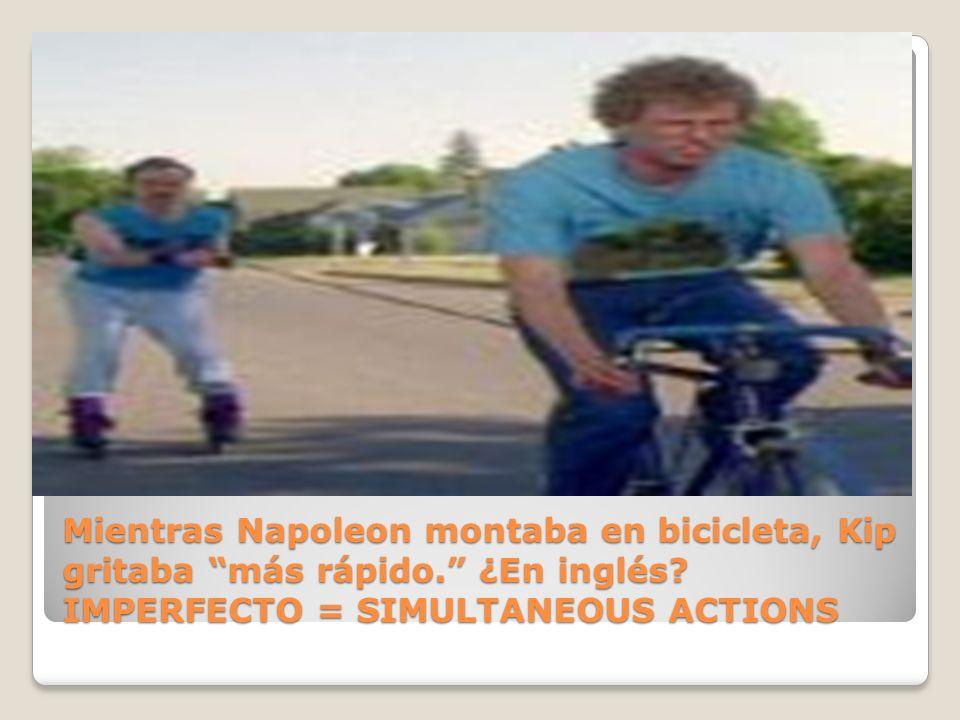Mientras Napoleon montaba en bicicleta, Kip gritaba más rápido. ¿En inglés? IMPERFECTO = SIMULTANEOUS ACTIONS