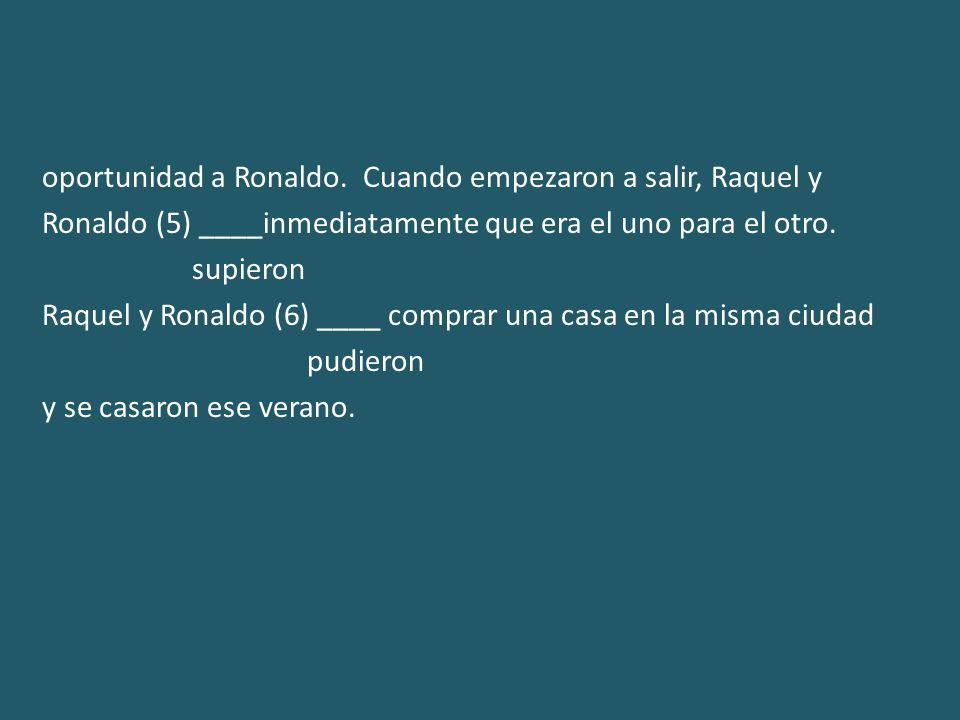 oportunidad a Ronaldo. Cuando empezaron a salir, Raquel y Ronaldo (5) ____inmediatamente que era el uno para el otro. supieron Raquel y Ronaldo (6) __