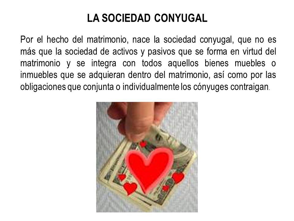 LA SOCIEDAD CONYUGAL Por el hecho del matrimonio, nace la sociedad conyugal, que no es más que la sociedad de activos y pasivos que se forma en virtud