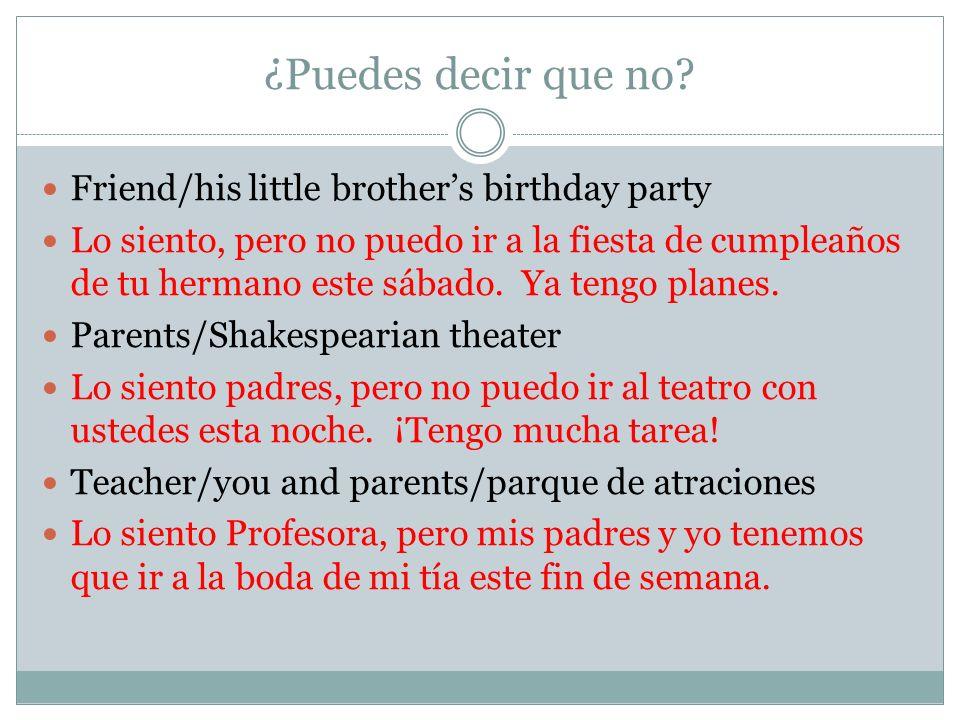 ¿Puedes decir que no? Friend/his little brothers birthday party Lo siento, pero no puedo ir a la fiesta de cumpleaños de tu hermano este sábado. Ya te