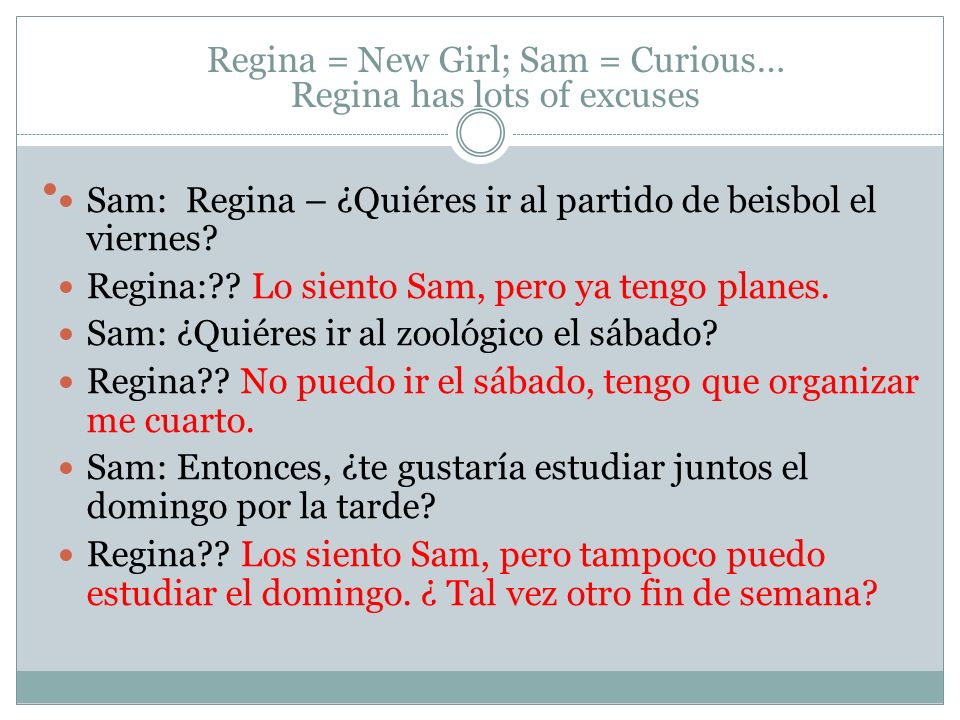 Regina = New Girl; Sam = Curious… Regina has lots of excuses Sam: Regina – ¿Quiéres ir al partido de beisbol el viernes.
