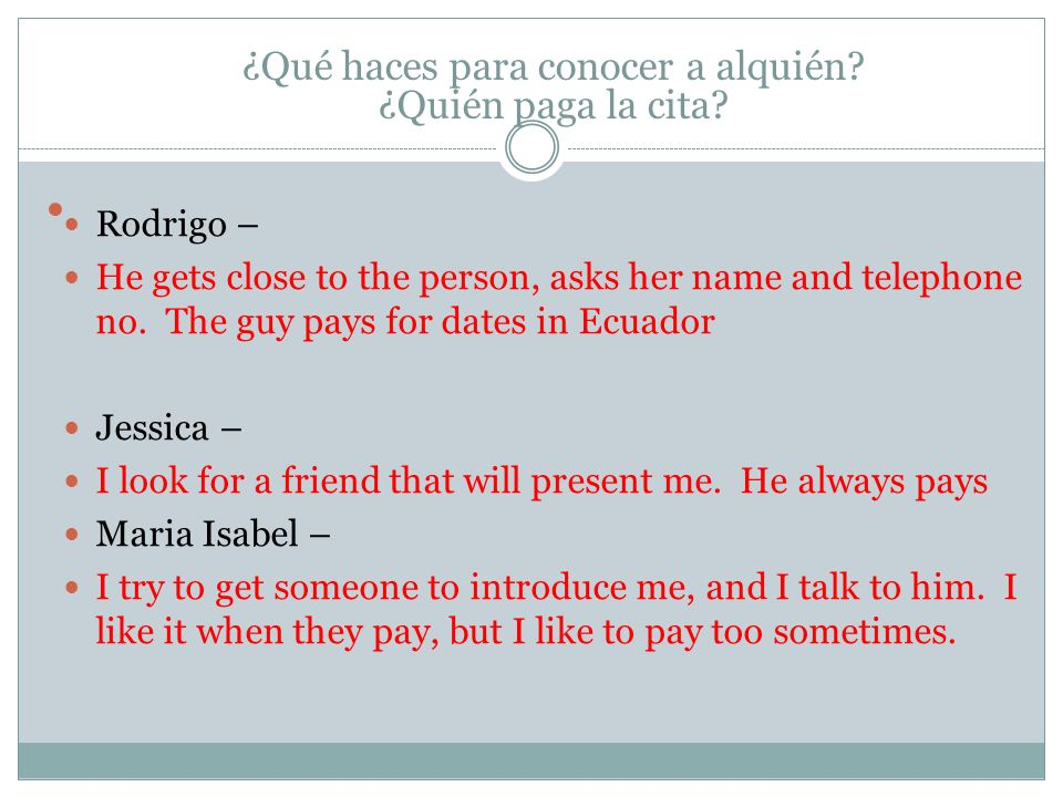 ¿Qué haces para conocer a alquién? ¿Quién paga la cita? Rodrigo – He gets close to the person, asks her name and telephone no. The guy pays for dates