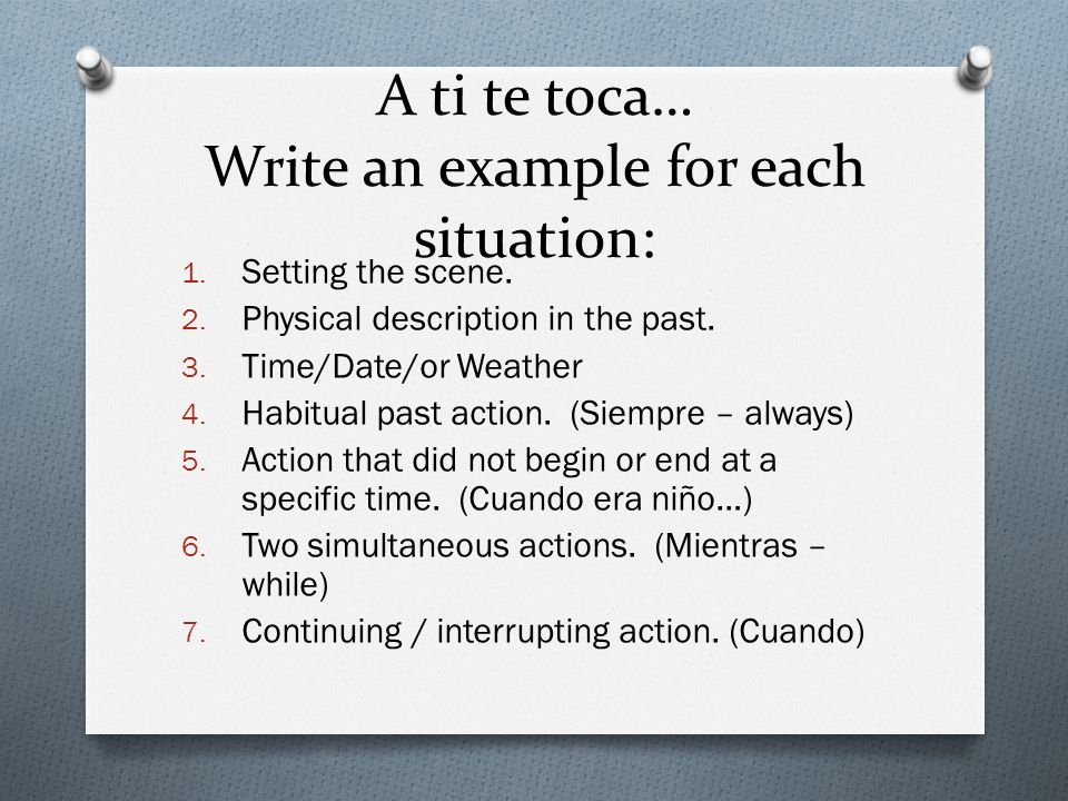 A ti te toca… Write an example for each situation: 1. Setting the scene. 2. Physical description in the past. 3. Time/Date/or Weather 4. Habitual past