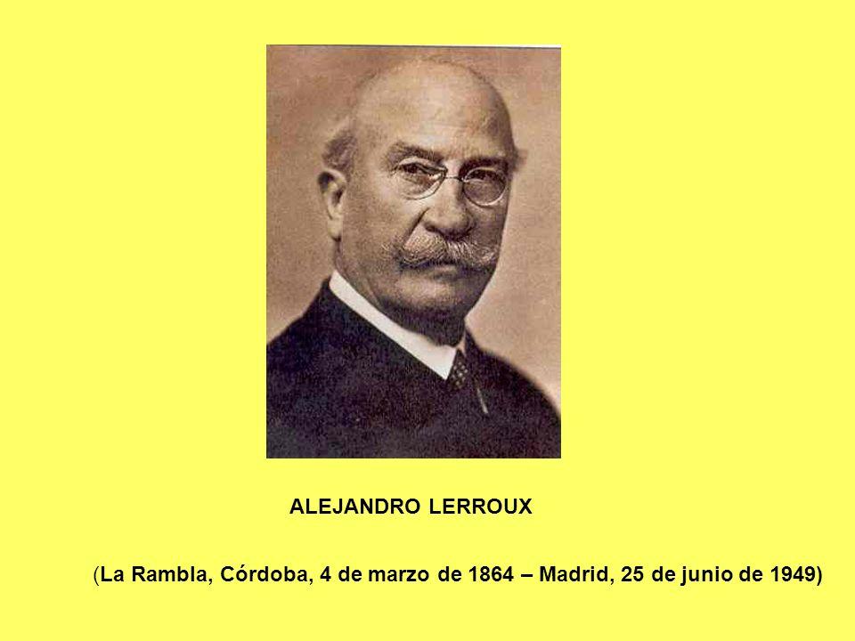 (La Rambla, Córdoba, 4 de marzo de 1864 – Madrid, 25 de junio de 1949) ALEJANDRO LERROUX