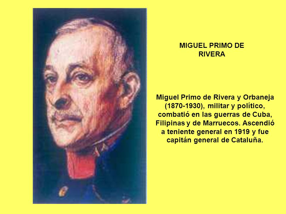 MIGUEL PRIMO DE RIVERA Miguel Primo de Rivera y Orbaneja (1870-1930), militar y político, combatió en las guerras de Cuba, Filipinas y de Marruecos. A