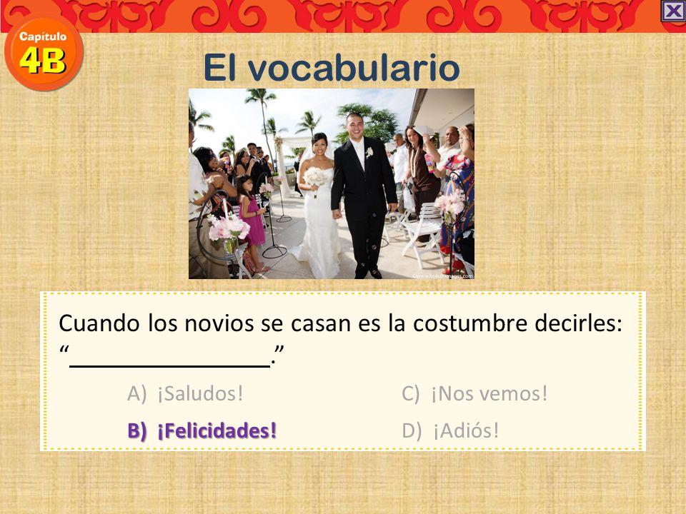 Cuando los novios se casan es la costumbre decirles:. A) ¡Saludos! C) ¡Nos vemos! B) ¡Felicidades!D) ¡Adiós! El vocabulario