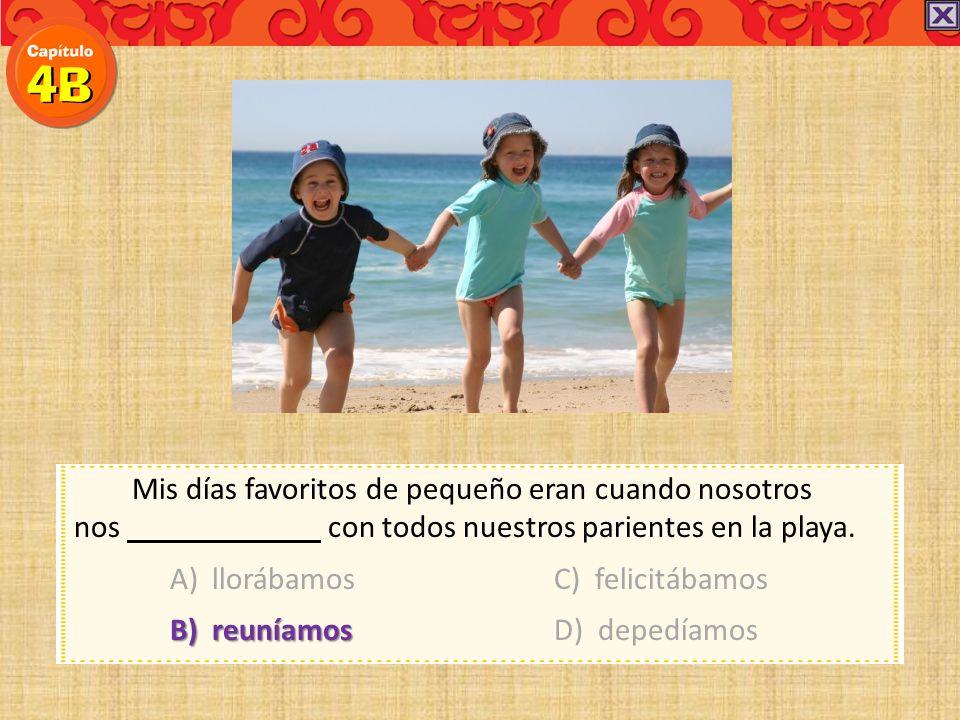 Mis días favoritos de pequeño eran cuando nosotros nos con todos nuestros parientes en la playa. A) llorábamosC) felicitábamos B) reuníamosD) depedíam