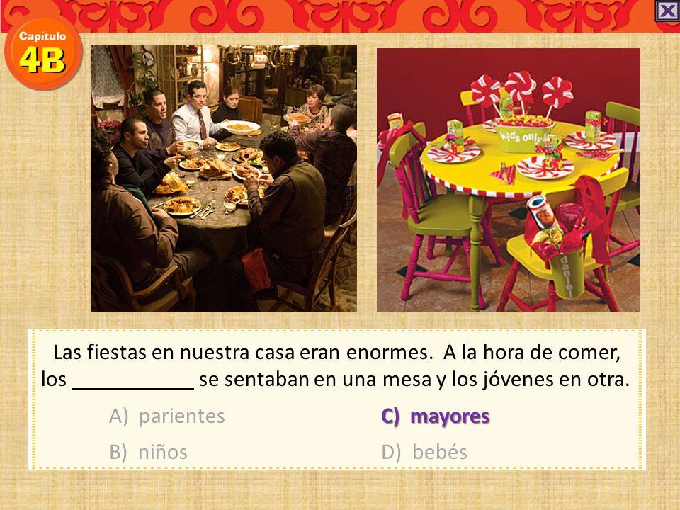 Las fiestas en nuestra casa eran enormes. A la hora de comer, los se sentaban en una mesa y los jóvenes en otra. A) parientesC) mayores B) niñosD) beb
