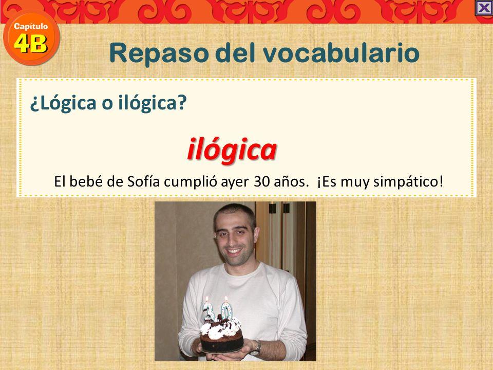 Repaso del vocabulario ¿Lógica o ilógica? El bebé de Sofía cumplió ayer 30 años. ¡Es muy simpático!