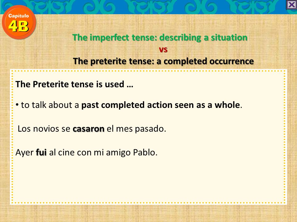 The imperfect tense: describing a situation vs The preterite tense: a completed occurrence The Preterite tense is used … to talk about a past completed action seen as a whole.