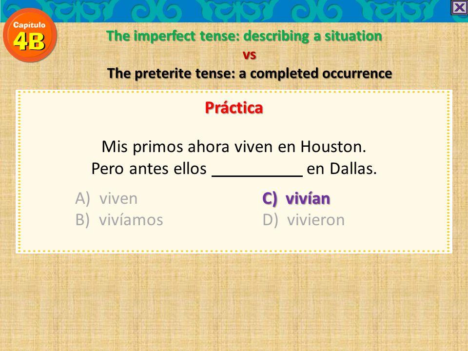 The imperfect tense: describing a situation vs The preterite tense: a completed occurrence Práctica Mis primos ahora viven en Houston. Pero antes ello