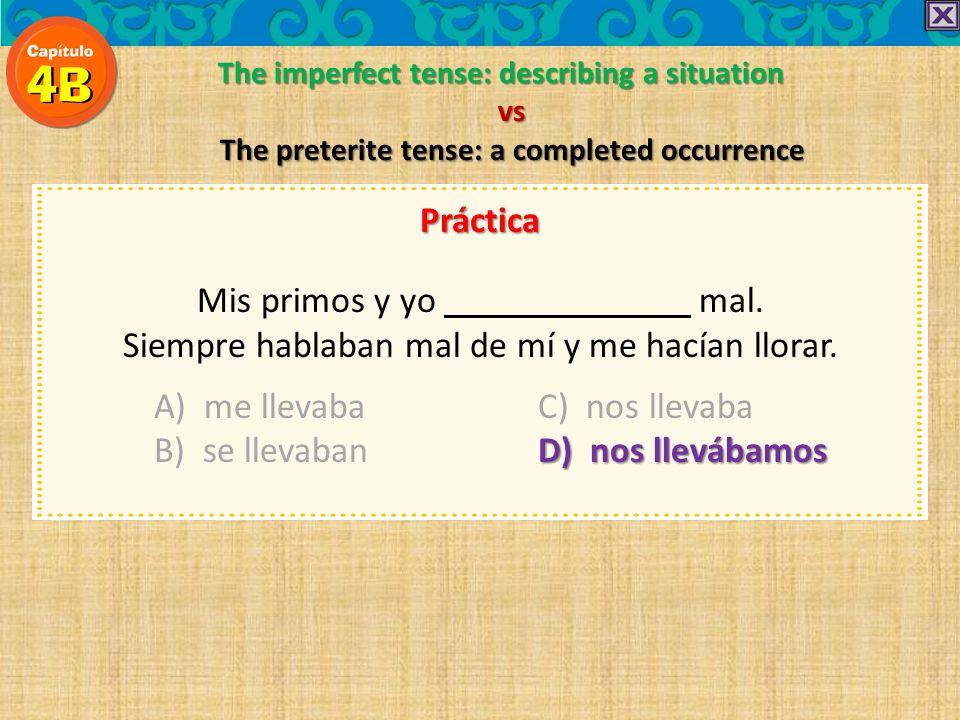 The imperfect tense: describing a situation vs The preterite tense: a completed occurrence Práctica Mis primos y yo mal. Siempre hablaban mal de mí y