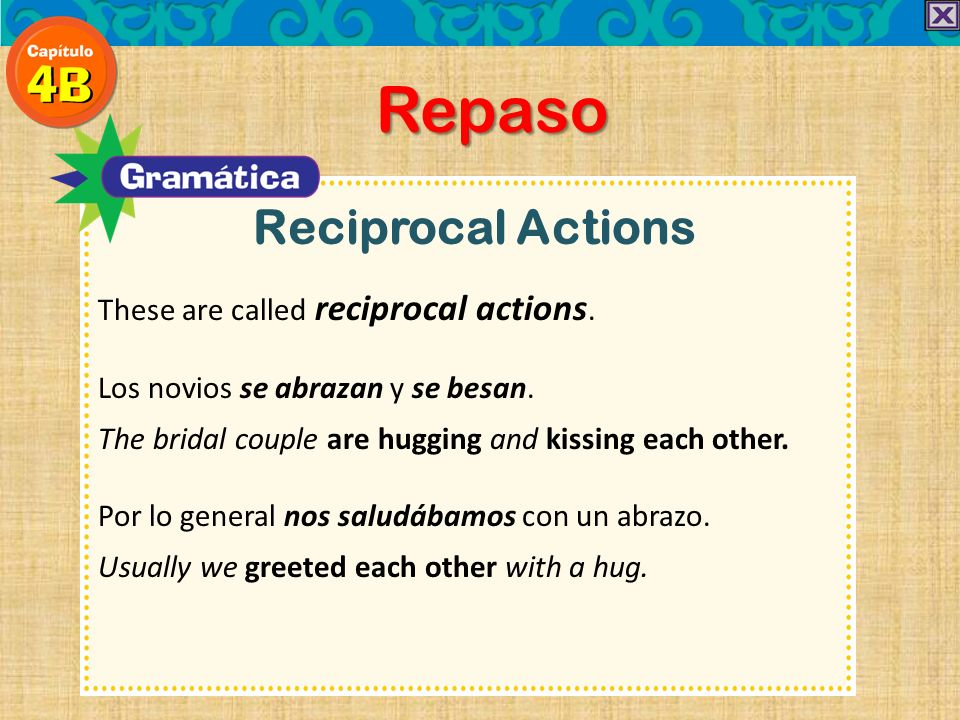 Reciprocal Actions Repaso These are called reciprocal actions. Los novios se abrazan y se besan. The bridal couple are hugging and kissing each other.