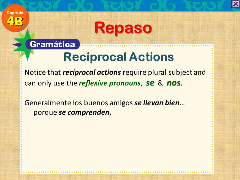 Reciprocal Actions Repaso senos Notice that reciprocal actions require plural subject and can only use the reflexive pronouns, se & nos.