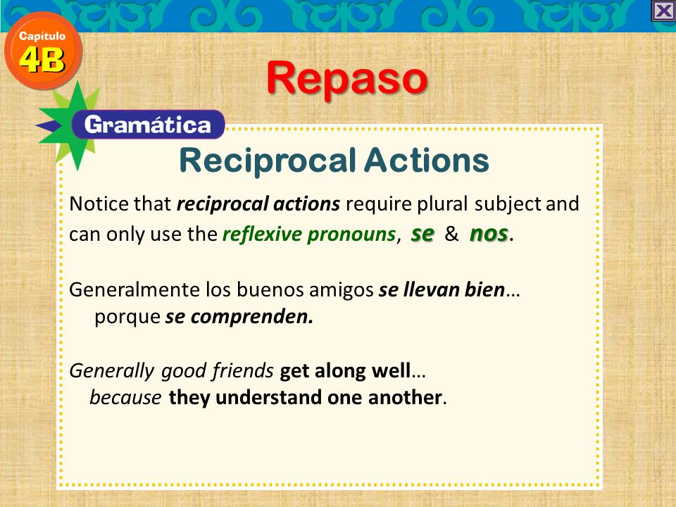 Reciprocal Actions Repaso senos Notice that reciprocal actions require plural subject and can only use the reflexive pronouns, se & nos. Generalmente
