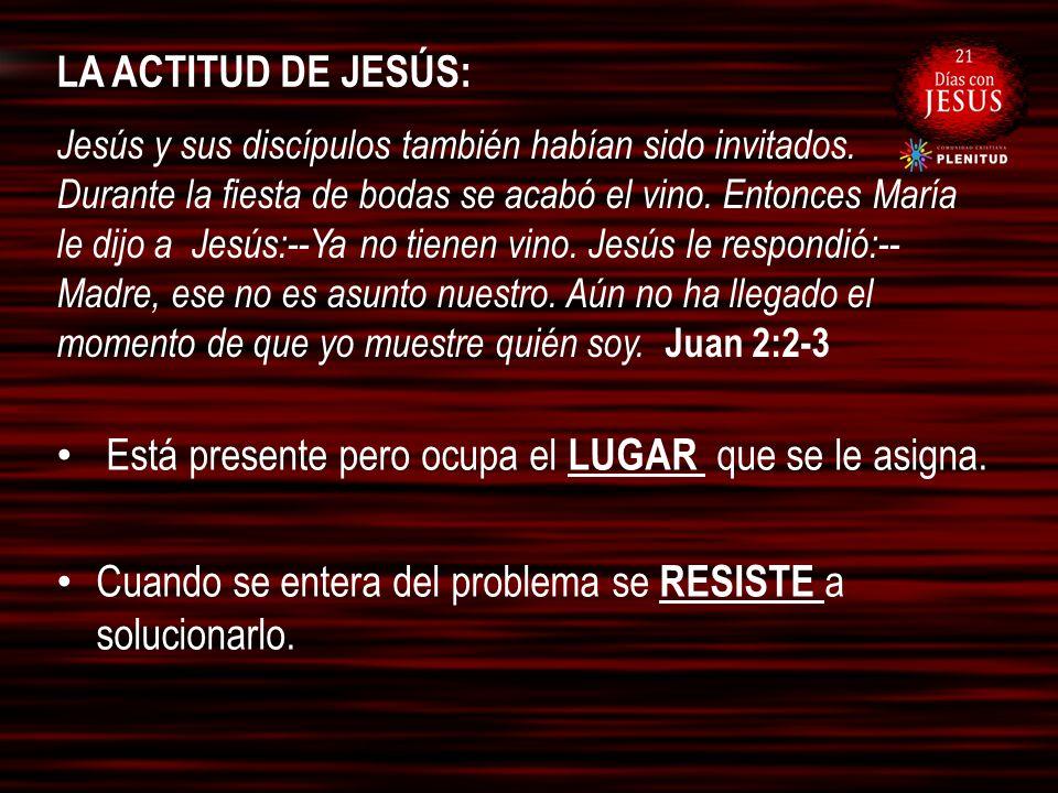 LA ACTITUD DE JESÚS: Está presente pero ocupa el LUGAR que se le asigna. Cuando se entera del problema se RESISTE a solucionarlo. Jesús y sus discípul