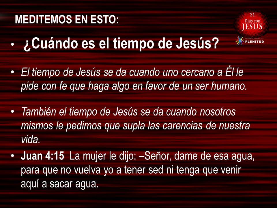 MEDITEMOS EN ESTO: ¿Cuándo es el tiempo de Jesús? El tiempo de Jesús se da cuando uno cercano a Él le pide con fe que haga algo en favor de un ser hum