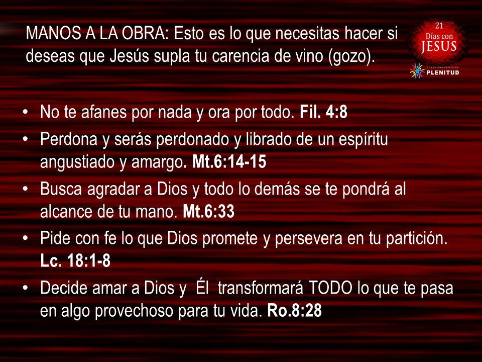 MANOS A LA OBRA: Esto es lo que necesitas hacer si deseas que Jesús supla tu carencia de vino (gozo). No te afanes por nada y ora por todo. Fil. 4:8 P