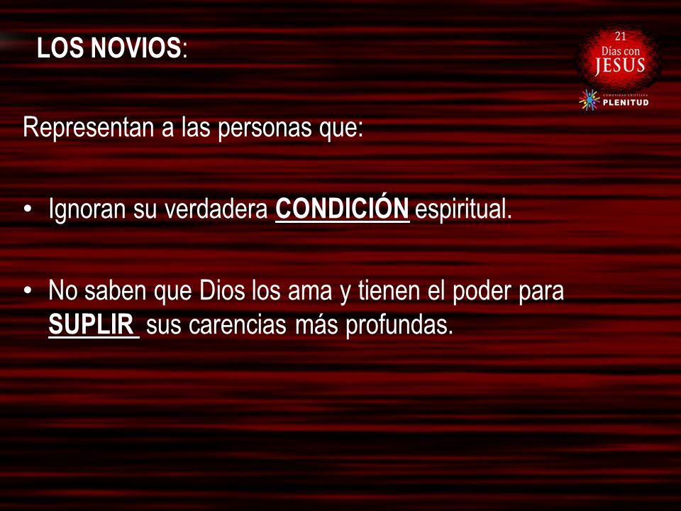 LOS NOVIOS : Representan a las personas que: Ignoran su verdadera CONDICIÓN espiritual. No saben que Dios los ama y tienen el poder para SUPLIR sus ca