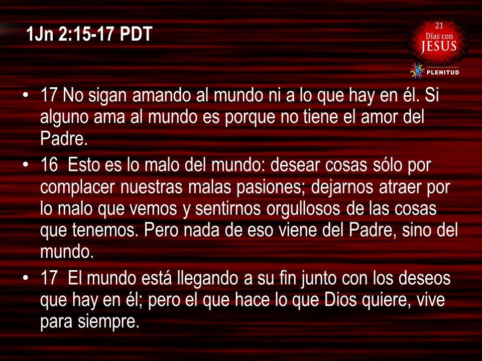 1Jn 2:15-17 PDT 17 No sigan amando al mundo ni a lo que hay en él. Si alguno ama al mundo es porque no tiene el amor del Padre. 16 Esto es lo malo del