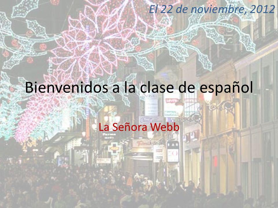 Bienvenidos a la clase de español La Señora Webb El 22 de noviembre, 2012
