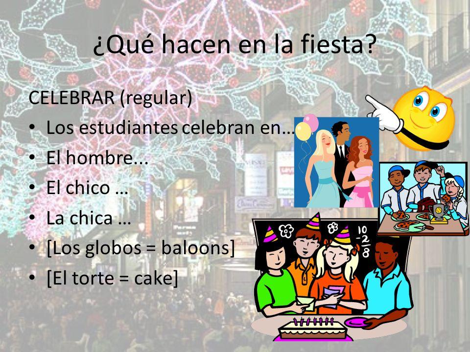 ¿Qué hacen en la fiesta. CELEBRAR (regular) Los estudiantes celebran en… El hombre...