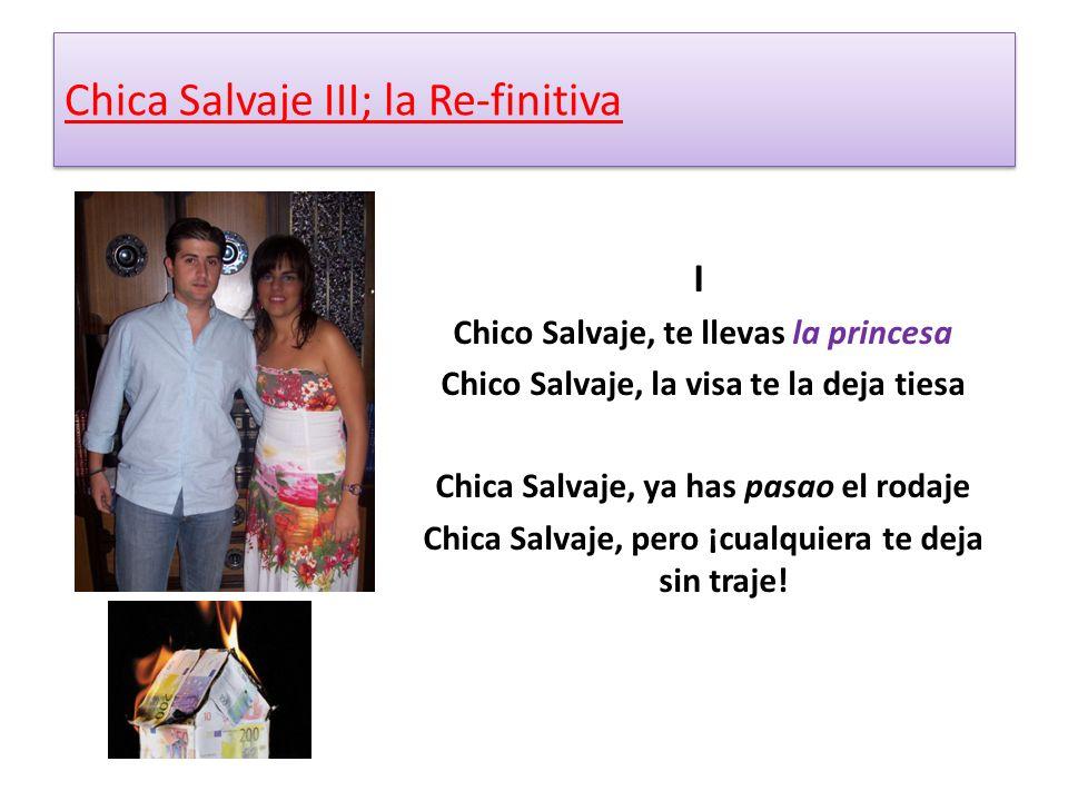 Chica Salvaje III; la Re-finitiva I Chico Salvaje, te llevas la princesa Chico Salvaje, la visa te la deja tiesa Chica Salvaje, ya has pasao el rodaje Chica Salvaje, pero ¡cualquiera te deja sin traje!