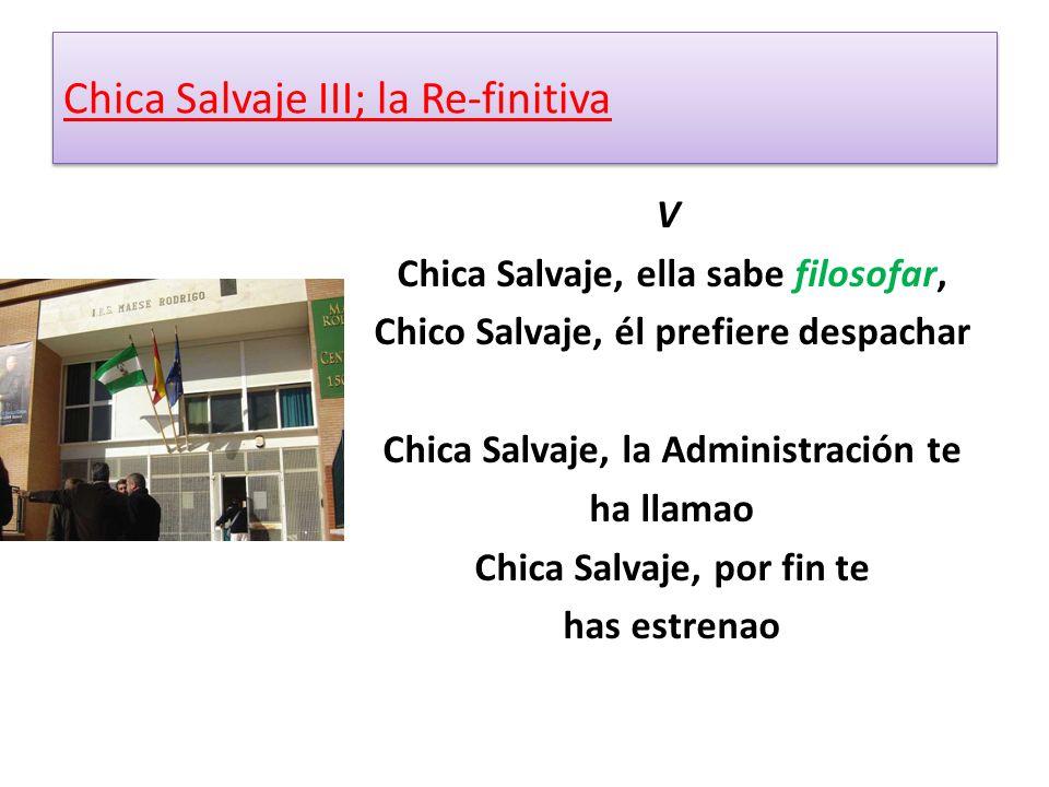 V Chica Salvaje, ella sabe filosofar, Chico Salvaje, él prefiere despachar Chica Salvaje, la Administración te ha llamao Chica Salvaje, por fin te has estrenao Chica Salvaje III; la Re-finitiva