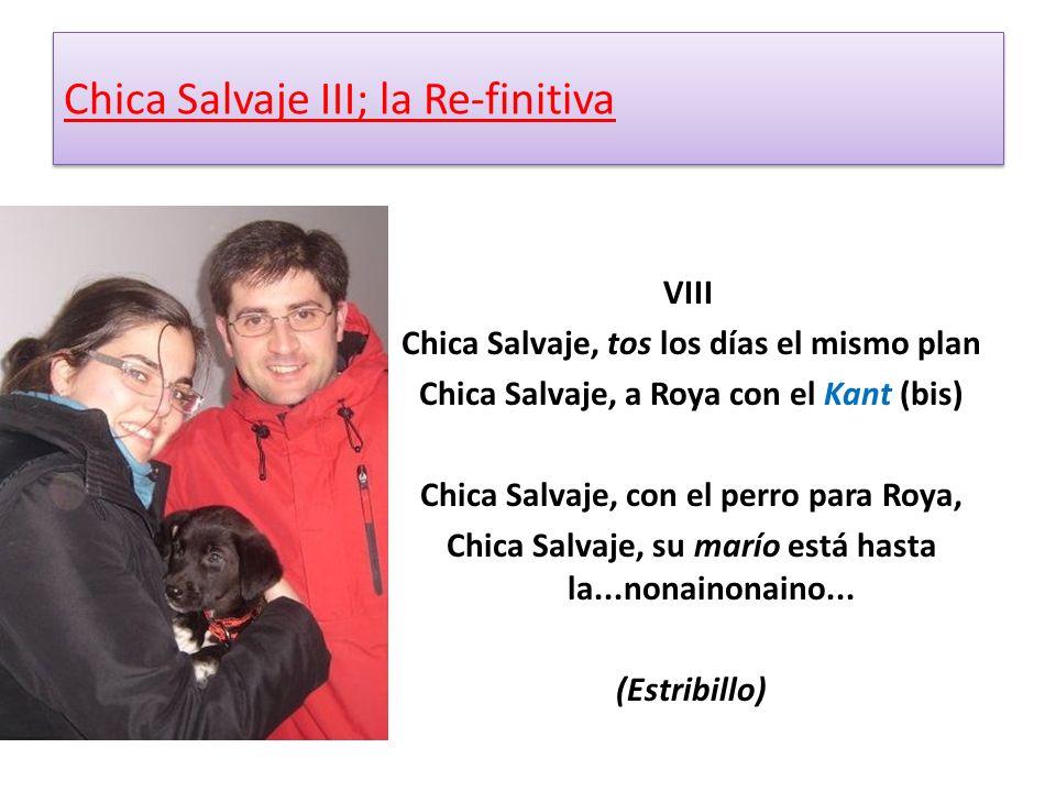 VIII Chica Salvaje, tos los días el mismo plan Chica Salvaje, a Roya con el Kant (bis) Chica Salvaje, con el perro para Roya, Chica Salvaje, su marío está hasta la...nonainonaino...